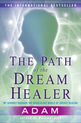 The Path of the DreamHealer - My Journey Through the Miraculous World of Energy Healing ebook by Adam
