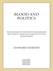 Blood and Politics - The History of the White Nationalist Movement from the Margins to the Mainstream ebook by Leonard Zeskind