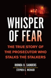 Whisper of Fear - The True Story of the Prosecutor Who Stalks the Stalkers ebook by Rhonda B. Saunders, Stephen G. Michaud