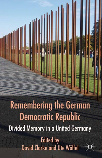 Remembering the German Democratic Republic - Divided Memory in a United Germany ebook by