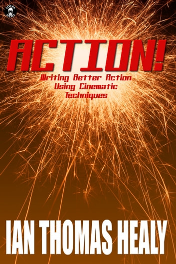 Action! Writing Better Action Using Cinematic Techniques ebook by Ian Thomas Healy