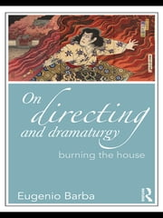 On Directing and Dramaturgy - Burning the House ebook by Eugenio Barba