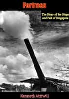 Fortress - The Story of the Siege and Fall of Singapore ebook by Kenneth Attiwill