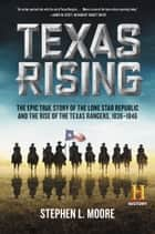 Texas Rising - The Epic True Story of the Lone Star Republic and the Rise of the Texas Rangers, 1836-1846 ebook by Stephen Moore