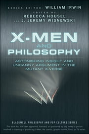 X-Men and Philosophy - Astonishing Insight and Uncanny Argument in the Mutant X-Verse ebook by William Irwin,Rebecca Housel,J. Jeremy Wisnewski