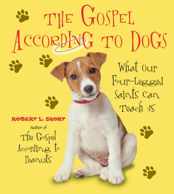 The Gospel According to Dogs - What Our Four-Legged Saints Can Teach Us ebook by Robert L. Short