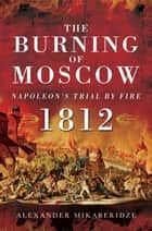 The Burning of Moscow - Napoleon's Trail By Fire 1812 ebook by Alexander Mikaberidze