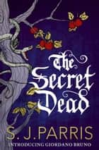 The Secret Dead ebook by S. J. Parris,S. J. Parris