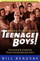 Teenage Boys - Surviving and Enjoying These Extraordinary Years ebook by Bill Beausay