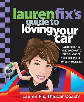 Lauren Fix's Guide to Loving Your Car - Everything You Need to Know to Take Charge of Your Car and Get On with Your Life ebook by Lauren Fix