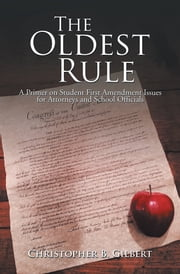 The Oldest Rule - A Primer on Student First Amendment Issues for Attorneys and School Officials ebook by Christopher  B. Gilbert