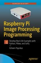 Raspberry Pi Image Processing Programming - Develop Real-Life Examples with Python, Pillow, and SciPy ebook by Ashwin Pajankar