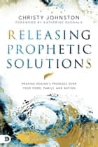 Releasing Prophetic Solutions - Praying Heaven's Promises Over Your Home, Family, and Nation ebook by Christy Johnston, Katherine Ruonala