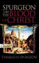 Spurgeon on the Blood of Christ ebook by Charles H. Spurgeon