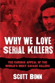Why We Love Serial Killers - The Curious Appeal of the World's Most Savage Murderers ebook by Scott Bonn,Diane Dimond