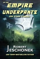 In the Empire of Underpants And Other Stories ebook by Robert Jeschonek