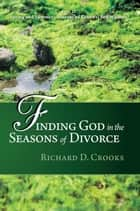 Finding God in the Seasons of Divorce - Volume 2: Spring and Summer Seasons of Renewal and Warmth ebook by Richard D. Crooks