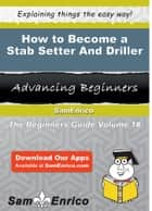How to Become a Stab Setter And Driller - How to Become a Stab Setter And Driller ebook by Sheena Knox