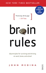 Brain Rules: 12 principles for surviving and thriving at work, home, and school - 12 principles for surviving and thriving at work, home, and school ebook by John Medina