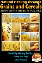 Natural Healing through Grains and Cereals: Healing yourself with Beans and Lentils ebook by Dueep Jyot Singh