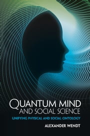 Quantum Mind and Social Science - Unifying Physical and Social Ontology ebook by Alexander Wendt