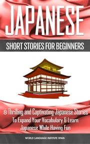 Japanese Short Stories for Beginners 8 Thrilling and Captivating Japanese Stories to Expand Your Vocabulary & Learn Japanese While Having Fun ebook by World Language Institute Spain