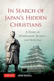 In Search of Japan's Hidden Christians - A Story of Suppression, Secrecy and Survival ebook by John Dougill