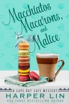 Macchiatos, Macarons, and Malice - A Cape Bay Cafe Mystery, #9 ebook by Harper Lin