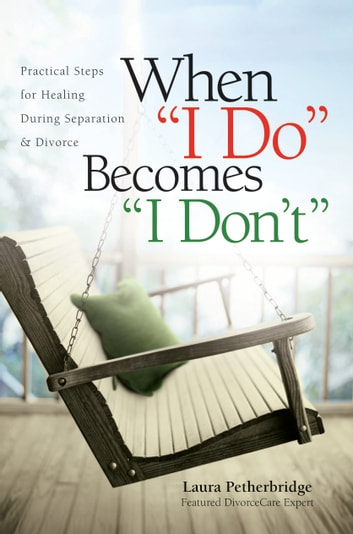 "When ""I Do"" Becomes ""I Don't"": Practical Steps for Healing During Separation & Divorce - Practical Steps for Healing During Separation & Divorce ebook by Laura Petherbridge"