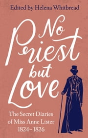 No Priest but Love - The Secret Diaries of Miss Anne Lister, the Inspiration for Gentleman Jack ebook by Anne Lister, Helena Whitbread