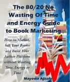 The 80/20 No Wasting of Time and Energy Guide to Book Marketing - How To Market, Sell Your Books And Build Your Author Platform Without Wasting Time, Energy Or Time ebook by Mayowa Ajisafe
