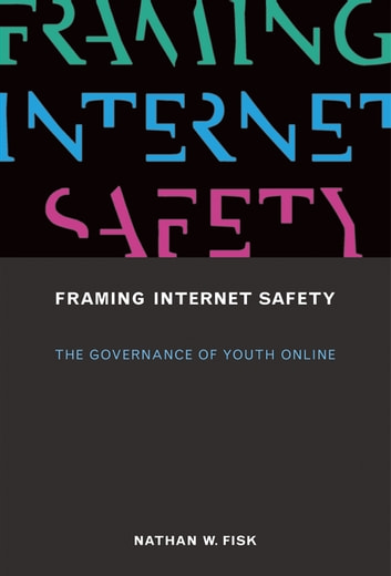 Framing Internet Safety - The Governance of Youth Online ebook by Nathan W. Fisk