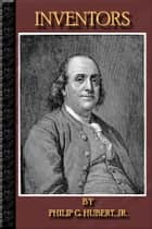 Inventors: (ILLUSTRATED) - Benjamin Franklin, Robert Fulton, Samuel F.B. Morse, Charles Goodyear, Eli Whitney, Thomas A. Edison, Alexander Graham Bell And MUCH MORE ! ebook by Philip Hubert