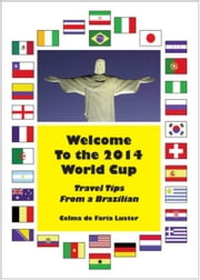 Welcome To The 2014 World Cup: Travel Tips From A Brazilian ebook by Celma de Faria Luster