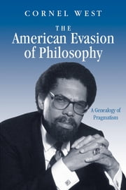 The American Evasion of Philosophy: A Genealogy of Pragmatism ebook by West, Cornel