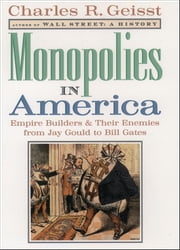 Monopolies in America: Empire Builders and Their Enemies from Jay Gould to Bill Gates ebook by Charles R. Geisst