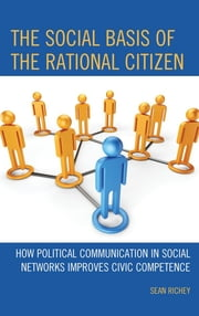The Social Basis of the Rational Citizen - How Political Communication in Social Networks Improves Civic Competence ebook by Sean Richey,Sarah Brosnan,Ikeda Ken'ichi,J. Benjamin Taylor