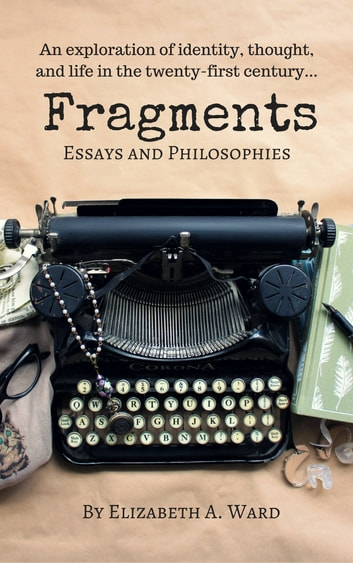 Fragments - Essays and Philosophies ebook by Elizabeth A. Ward