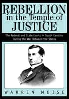 Rebellion in the Temple of Justice - The Federal and State Courts in South Carolina During the War Between the States ebook by Warren Moise