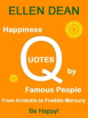Happiness Quotes by Famous People from Aristotle to Freddie Mercury. Be Happy! ebook by Ellen Dean