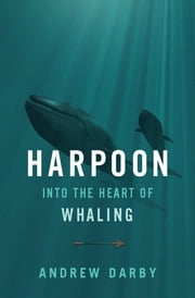 Harpoon - Into the Heart of Whaling ebook by Andrew Darby