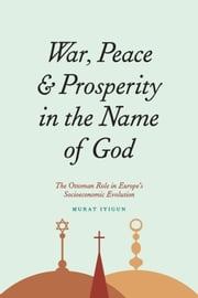 War, Peace, and Prosperity in the Name of God - The Ottoman Role in Europe's Socioeconomic Evolution ebook by Murat Iyigun