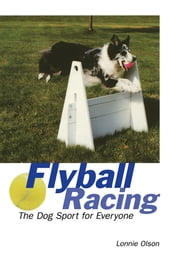Flyball Racing - The Dog Sport for Everyone ebook by Lonnie Olson