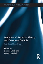 International Relations Theory and European Security - We Thought We Knew ebook by Lorenzo Cladi,Andrea Locatelli