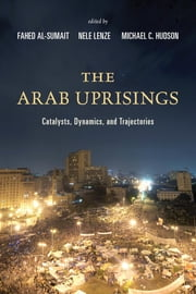 The Arab Uprisings - Catalysts, Dynamics, and Trajectories ebook by Fahed Al-Sumait,Nele Lenze,Michael C. Hudson