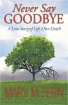 "Never Say Goodbye ""A Love Story of Life After Death"" ebook by Mary M. Fern"