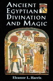 Ancient Egyptian Divination and Magic ebook by Harris, Eleanor L.