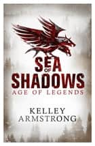 Sea of Shadows - Book 1 of the Age of Legends Series ebook by Kelley Armstrong