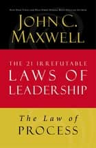The Law of Process - Lesson 3 from The 21 Irrefutable Laws of Leadership ebook by John C. Maxwell