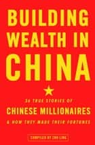 Building Wealth in China - 36 True Stories of Chinese Millionaires and How They Made Their Fortunes ebook by Zhu Ling